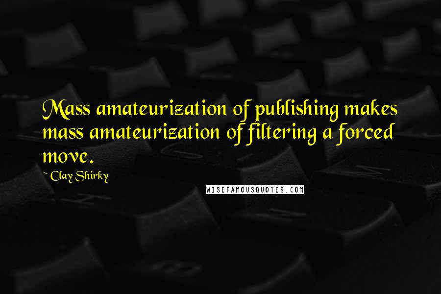Clay Shirky quotes: Mass amateurization of publishing makes mass amateurization of filtering a forced move.