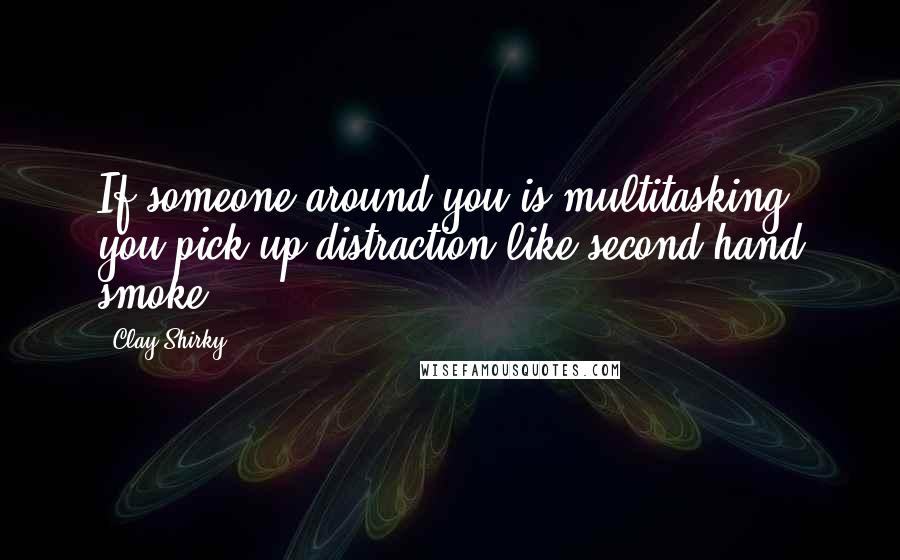 Clay Shirky quotes: If someone around you is multitasking, you pick up distraction like second-hand smoke.