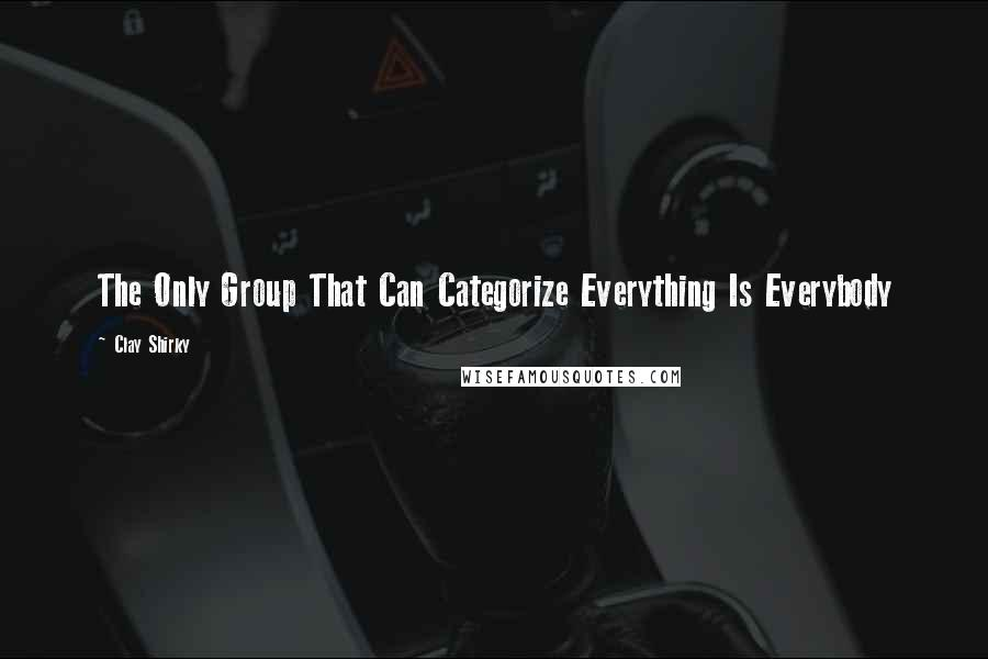 Clay Shirky quotes: The Only Group That Can Categorize Everything Is Everybody