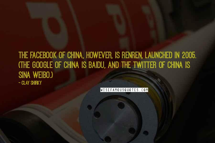Clay Shirky quotes: The Facebook of China, however, is Renren, launched in 2005. (The Google of China is Baidu, and the Twitter of China is Sina Weibo.)