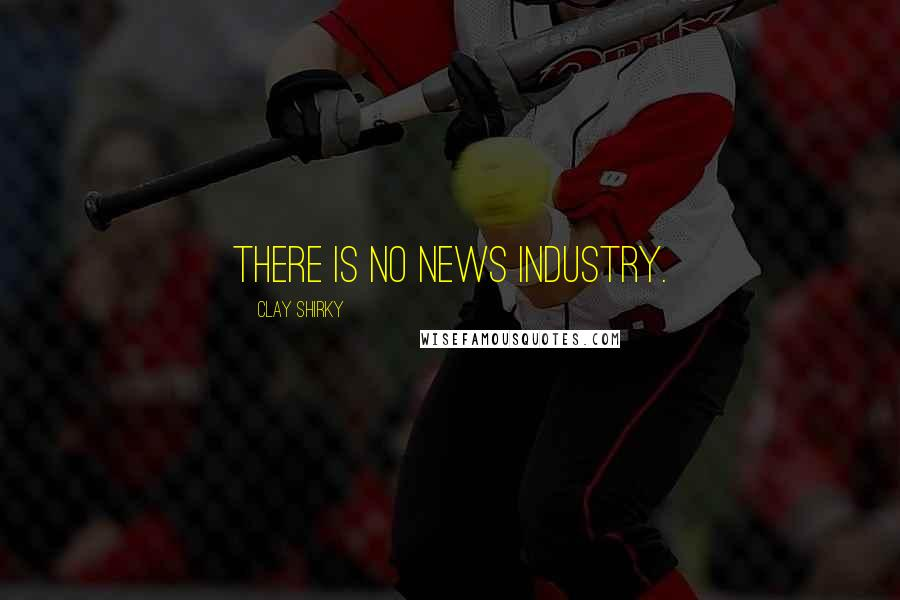 Clay Shirky quotes: There is no news industry.