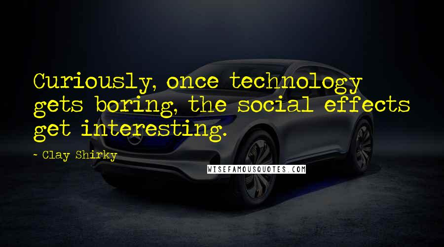 Clay Shirky quotes: Curiously, once technology gets boring, the social effects get interesting.