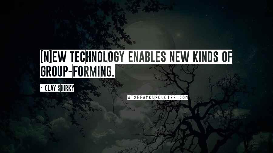 Clay Shirky quotes: [N]ew technology enables new kinds of group-forming.