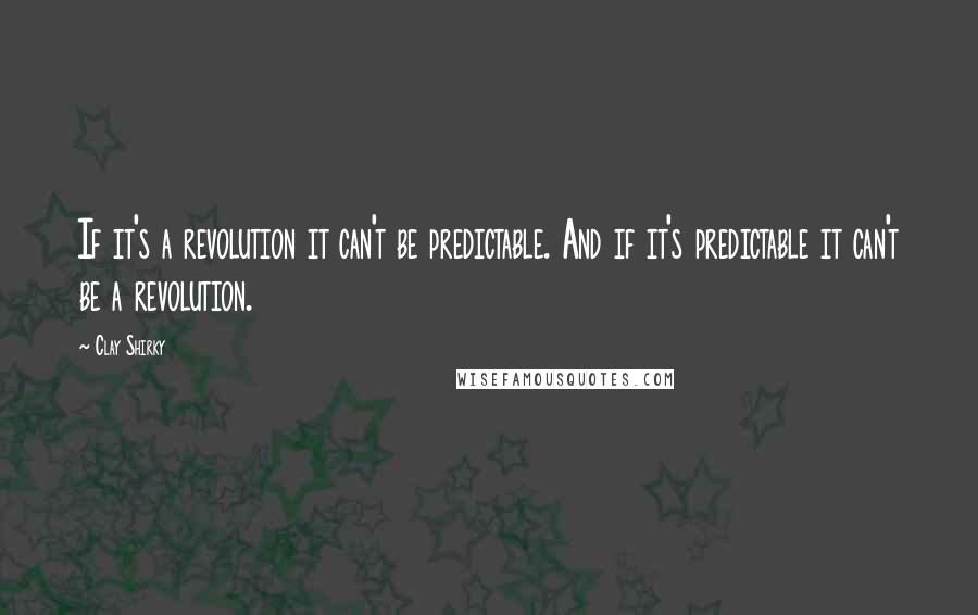 Clay Shirky quotes: If it's a revolution it can't be predictable. And if it's predictable it can't be a revolution.