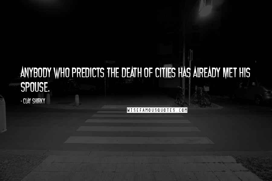 Clay Shirky quotes: Anybody who predicts the death of cities has already met his spouse.