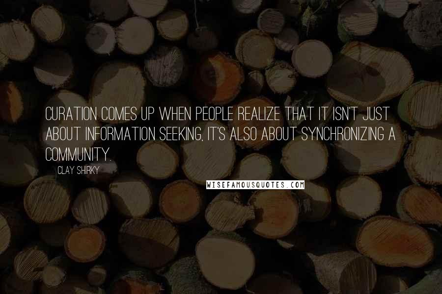 Clay Shirky quotes: Curation comes up when people realize that it isn't just about information seeking, it's also about synchronizing a community.