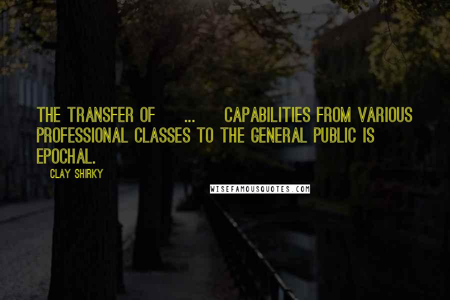 Clay Shirky quotes: The transfer of [ ... ] capabilities from various professional classes to the general public is epochal.