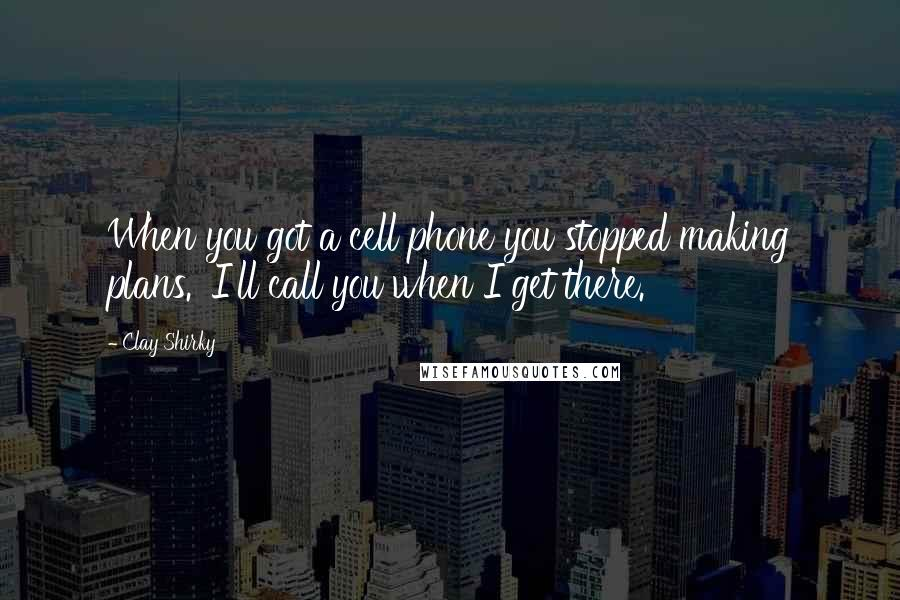 Clay Shirky quotes: When you got a cell phone you stopped making plans. 'I'll call you when I get there.'