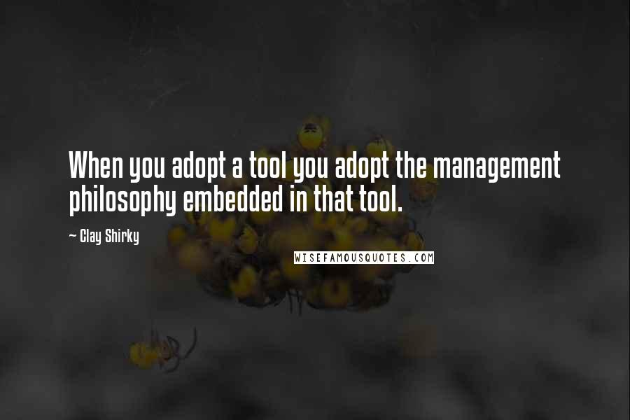Clay Shirky quotes: When you adopt a tool you adopt the management philosophy embedded in that tool.