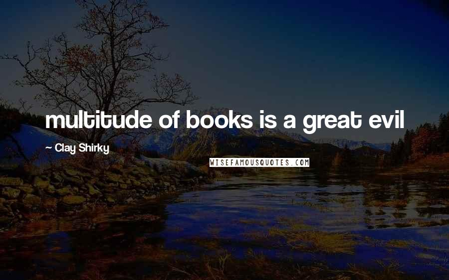 Clay Shirky quotes: multitude of books is a great evil