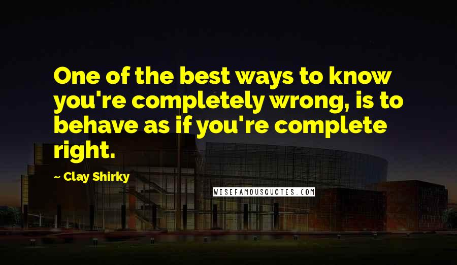 Clay Shirky quotes: One of the best ways to know you're completely wrong, is to behave as if you're complete right.