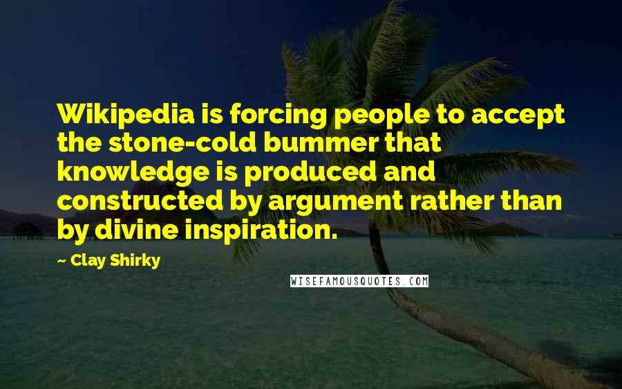 Clay Shirky quotes: Wikipedia is forcing people to accept the stone-cold bummer that knowledge is produced and constructed by argument rather than by divine inspiration.