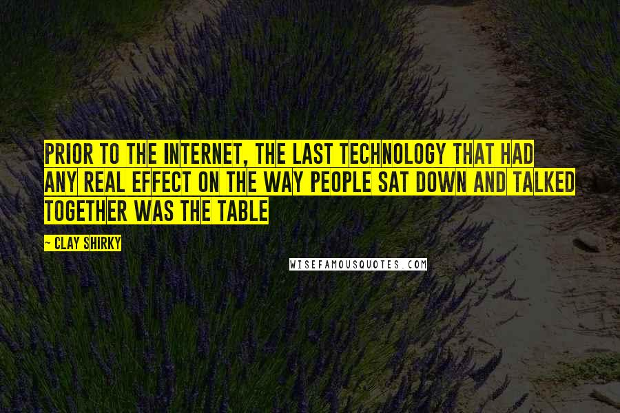Clay Shirky quotes: Prior to the internet, the last technology that had any real effect on the way people sat down and talked together was the table