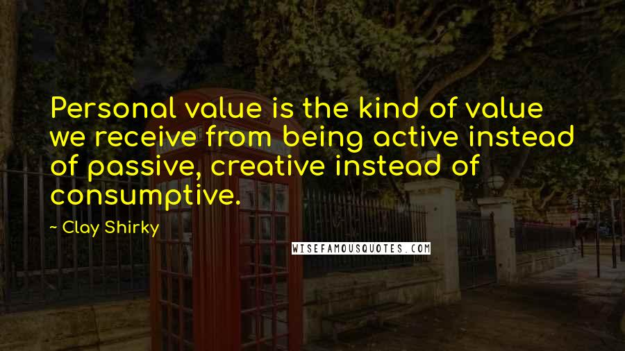 Clay Shirky quotes: Personal value is the kind of value we receive from being active instead of passive, creative instead of consumptive.