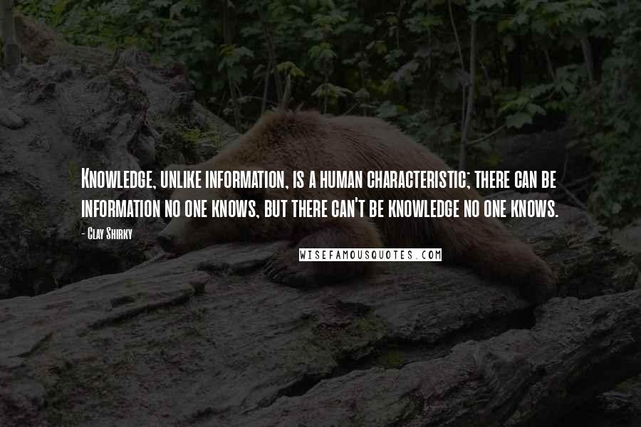 Clay Shirky quotes: Knowledge, unlike information, is a human characteristic; there can be information no one knows, but there can't be knowledge no one knows.