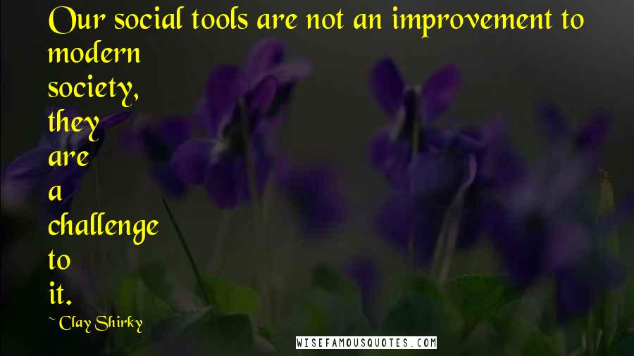 Clay Shirky quotes: Our social tools are not an improvement to modern society, they are a challenge to it.