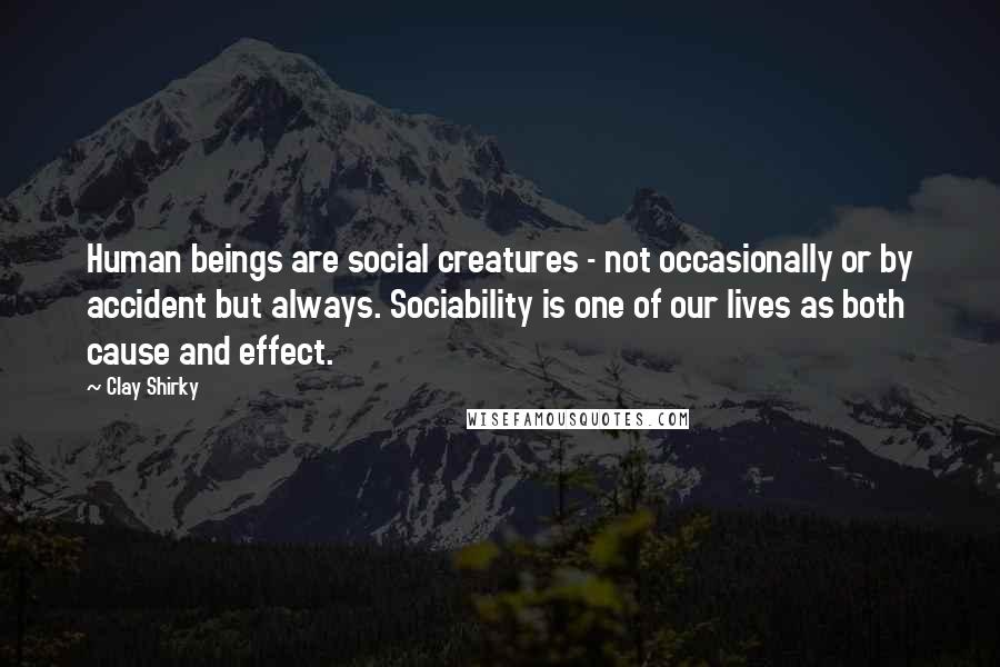 Clay Shirky quotes: Human beings are social creatures - not occasionally or by accident but always. Sociability is one of our lives as both cause and effect.