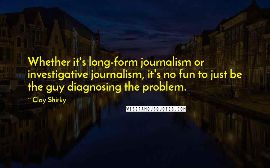Clay Shirky quotes: Whether it's long-form journalism or investigative journalism, it's no fun to just be the guy diagnosing the problem.
