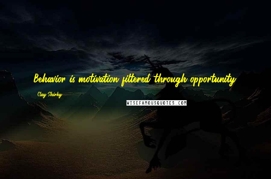 Clay Shirky quotes: Behavior is motivation filtered through opportunity.