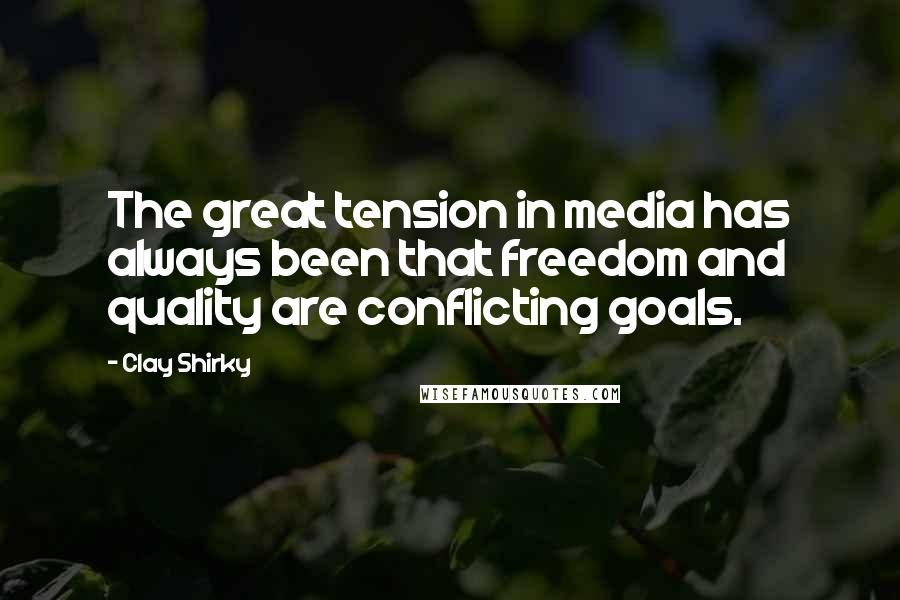 Clay Shirky quotes: The great tension in media has always been that freedom and quality are conflicting goals.
