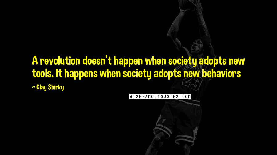 Clay Shirky quotes: A revolution doesn't happen when society adopts new tools. It happens when society adopts new behaviors