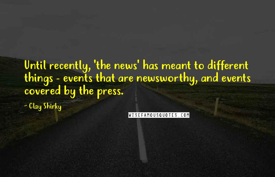 Clay Shirky quotes: Until recently, 'the news' has meant to different things - events that are newsworthy, and events covered by the press.