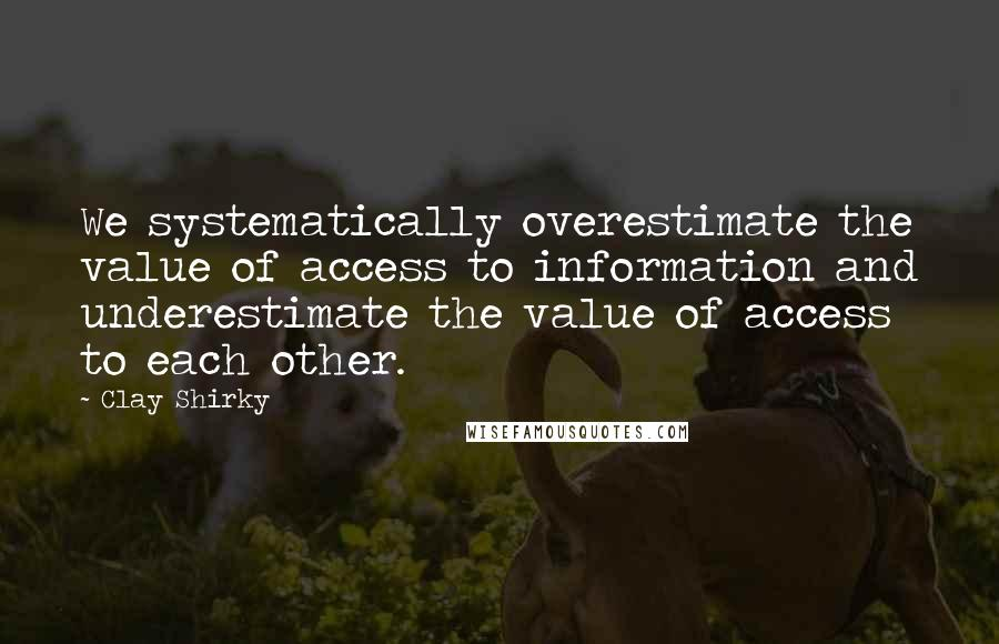 Clay Shirky quotes: We systematically overestimate the value of access to information and underestimate the value of access to each other.