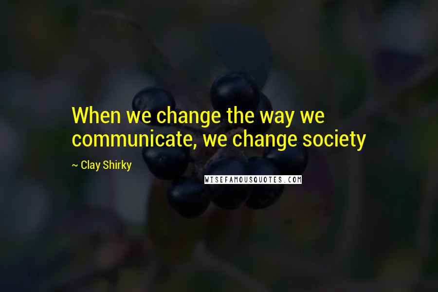Clay Shirky quotes: When we change the way we communicate, we change society