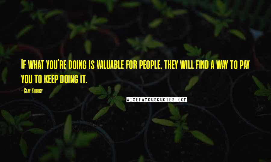 Clay Shirky quotes: If what you're doing is valuable for people, they will find a way to pay you to keep doing it.