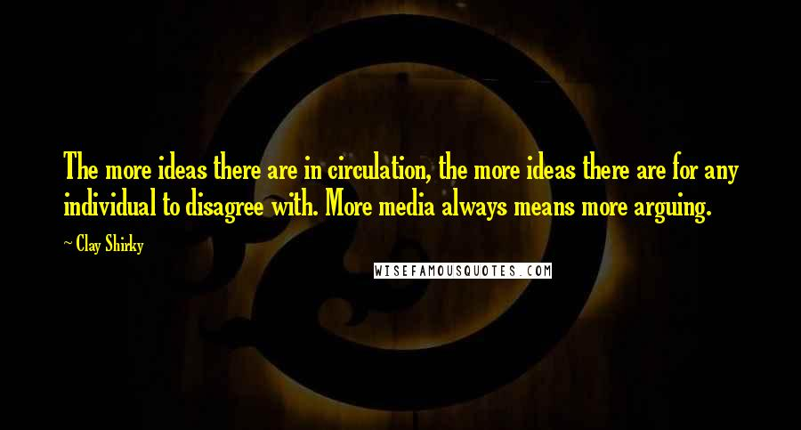 Clay Shirky quotes: The more ideas there are in circulation, the more ideas there are for any individual to disagree with. More media always means more arguing.