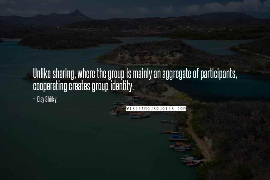 Clay Shirky quotes: Unlike sharing, where the group is mainly an aggregate of participants, cooperating creates group identity.