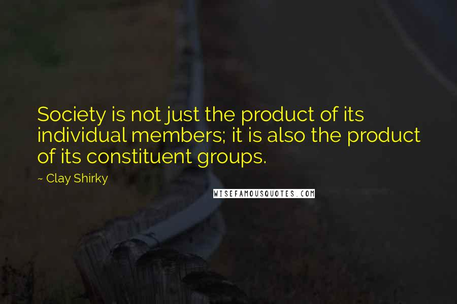 Clay Shirky quotes: Society is not just the product of its individual members; it is also the product of its constituent groups.