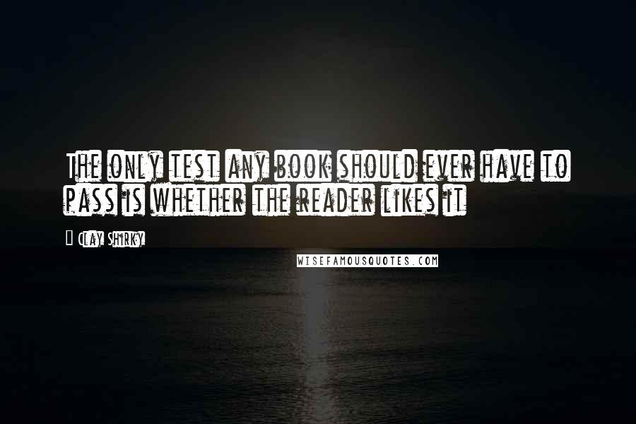 Clay Shirky quotes: The only test any book should ever have to pass is whether the reader likes it