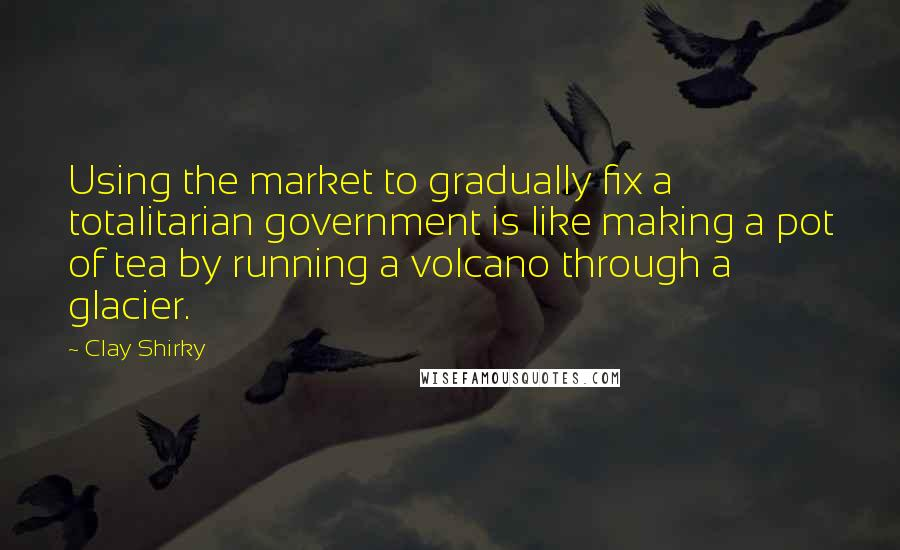 Clay Shirky quotes: Using the market to gradually fix a totalitarian government is like making a pot of tea by running a volcano through a glacier.