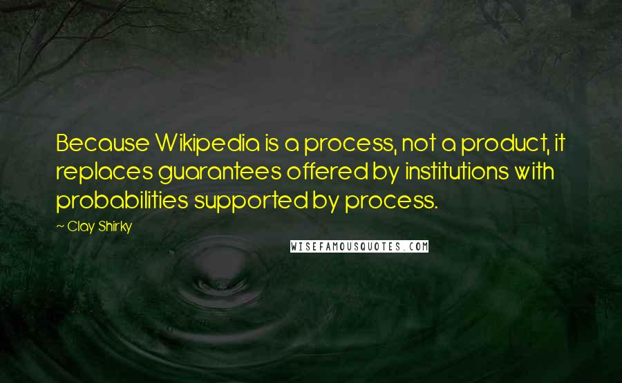 Clay Shirky quotes: Because Wikipedia is a process, not a product, it replaces guarantees offered by institutions with probabilities supported by process.