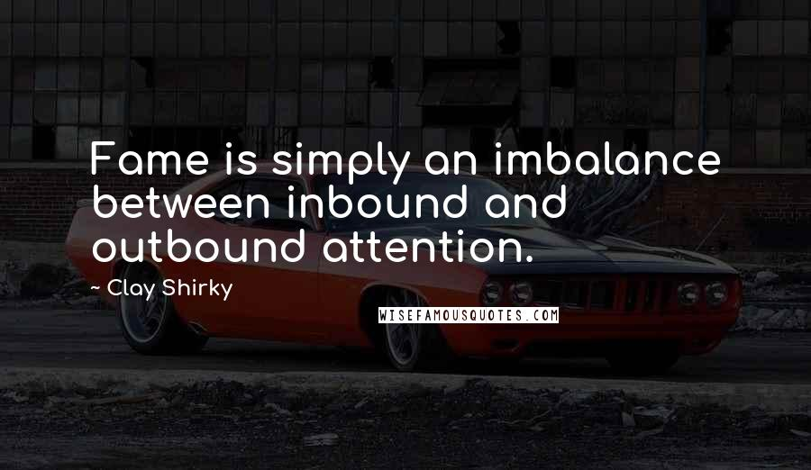Clay Shirky quotes: Fame is simply an imbalance between inbound and outbound attention.