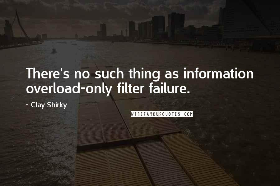 Clay Shirky quotes: There's no such thing as information overload-only filter failure.