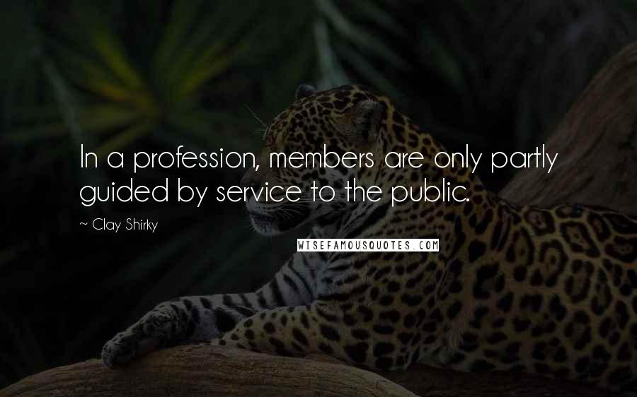 Clay Shirky quotes: In a profession, members are only partly guided by service to the public.