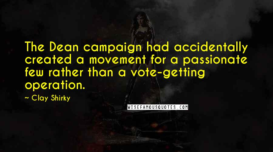 Clay Shirky quotes: The Dean campaign had accidentally created a movement for a passionate few rather than a vote-getting operation.