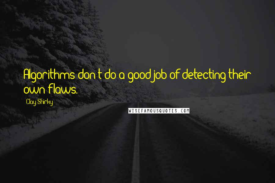Clay Shirky quotes: Algorithms don't do a good job of detecting their own flaws.