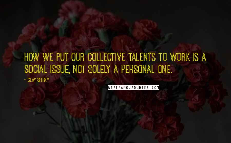 Clay Shirky quotes: How we put our collective talents to work is a social issue, not solely a personal one.