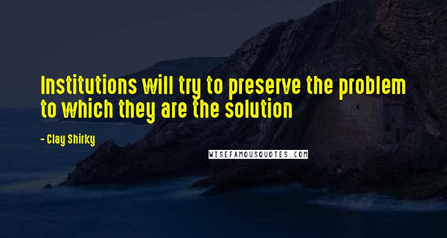 Clay Shirky quotes: Institutions will try to preserve the problem to which they are the solution