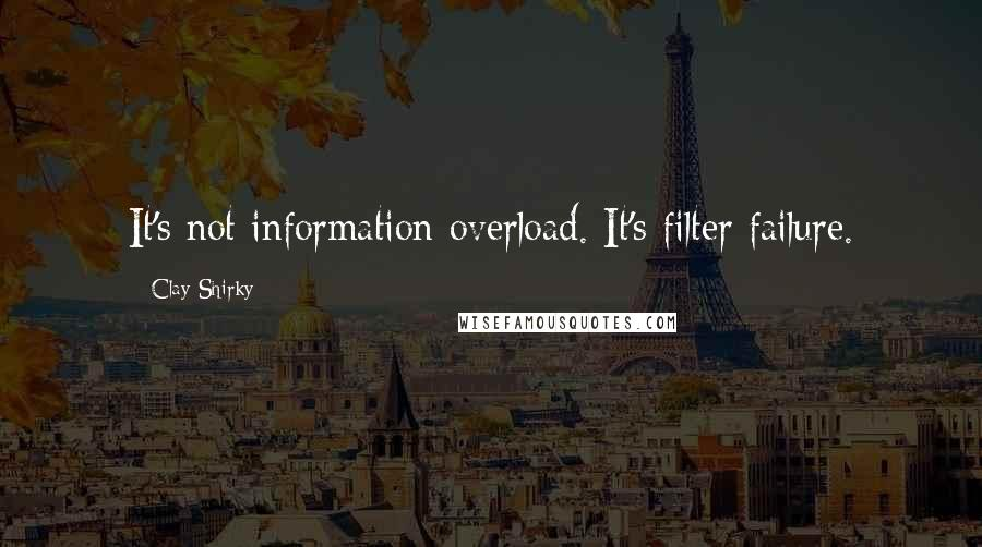 Clay Shirky quotes: It's not information overload. It's filter failure.
