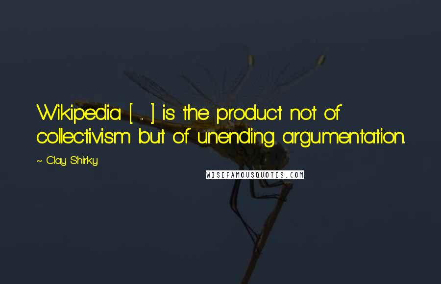 Clay Shirky quotes: Wikipedia [ ... ] is the product not of collectivism but of unending argumentation.