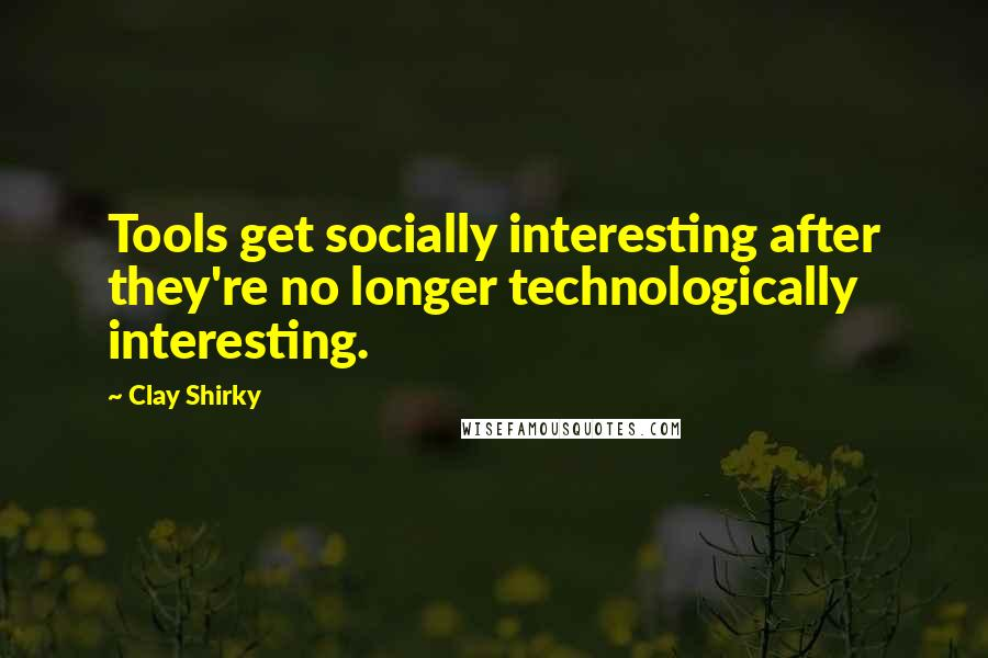 Clay Shirky quotes: Tools get socially interesting after they're no longer technologically interesting.