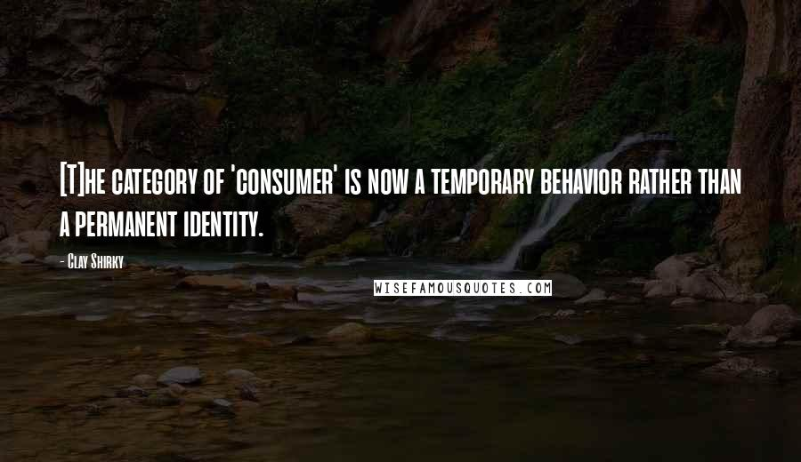 Clay Shirky quotes: [T]he category of 'consumer' is now a temporary behavior rather than a permanent identity.