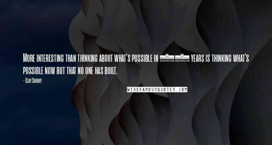 Clay Shirky quotes: More interesting than thinking about what's possible in 10 years is thinking what's possible now but that no one has built.