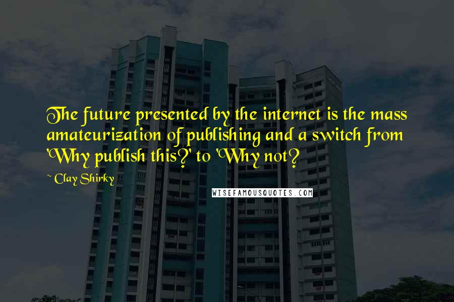 Clay Shirky quotes: The future presented by the internet is the mass amateurization of publishing and a switch from 'Why publish this?' to 'Why not?