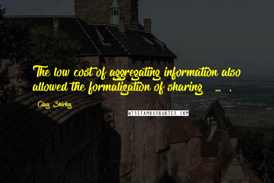 Clay Shirky quotes: The low cost of aggregating information also allowed the formalization of sharing [ ... ].