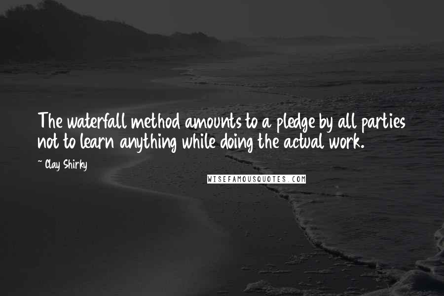 Clay Shirky quotes: The waterfall method amounts to a pledge by all parties not to learn anything while doing the actual work.